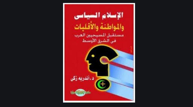 كتاب الاسلام السياسى والمواطنة والأقليات – مستقبل المسيحيين العرب فى الشرق الأوسط – أندريه زكى