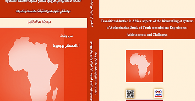 كتاب العدالة الانتقالية في أفريقيا مظاهر تفكيك الأنظمة السلطوية دراسة في تجارب لجان الحقيقة : مكتسبات وتحديات